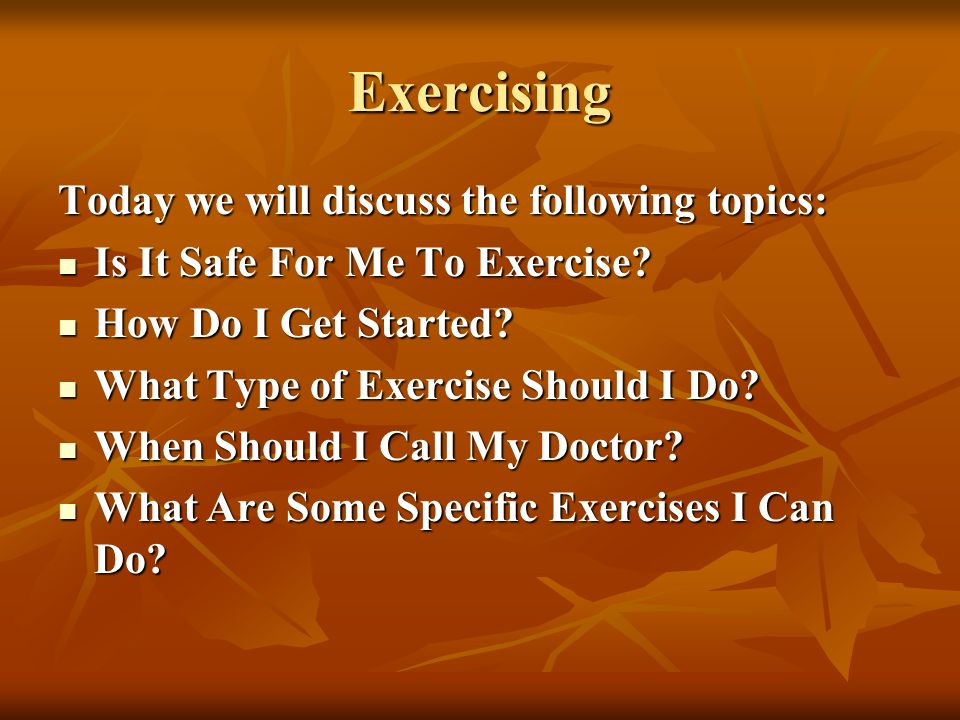 Exercising Today we will discuss the following topics: Is It Safe For Me To Exercise? Is It Safe For Me To Exercise? How Do I Get Started? How Do I Ge