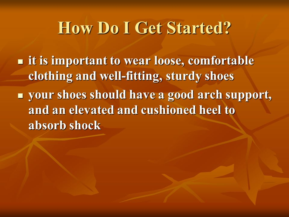 How Do I Get Started? it is important to wear loose, comfortable clothing and well-fitting, sturdy shoes it is important to wear loose, comfortable cl