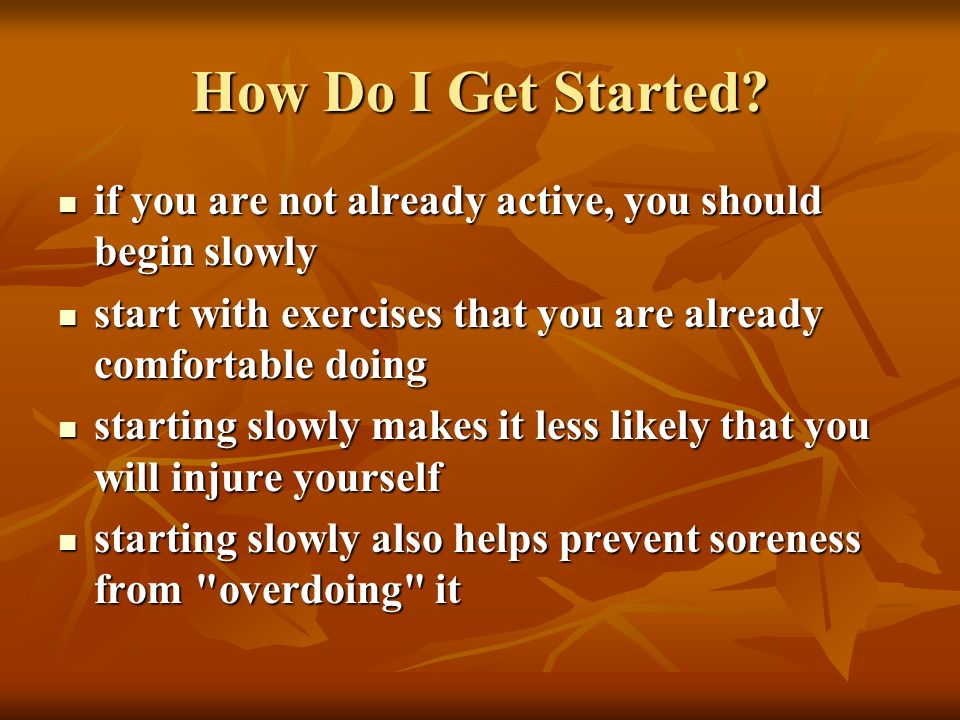 How Do I Get Started? if you are not already active, you should begin slowly if you are not already active, you should begin slowly start with exercis