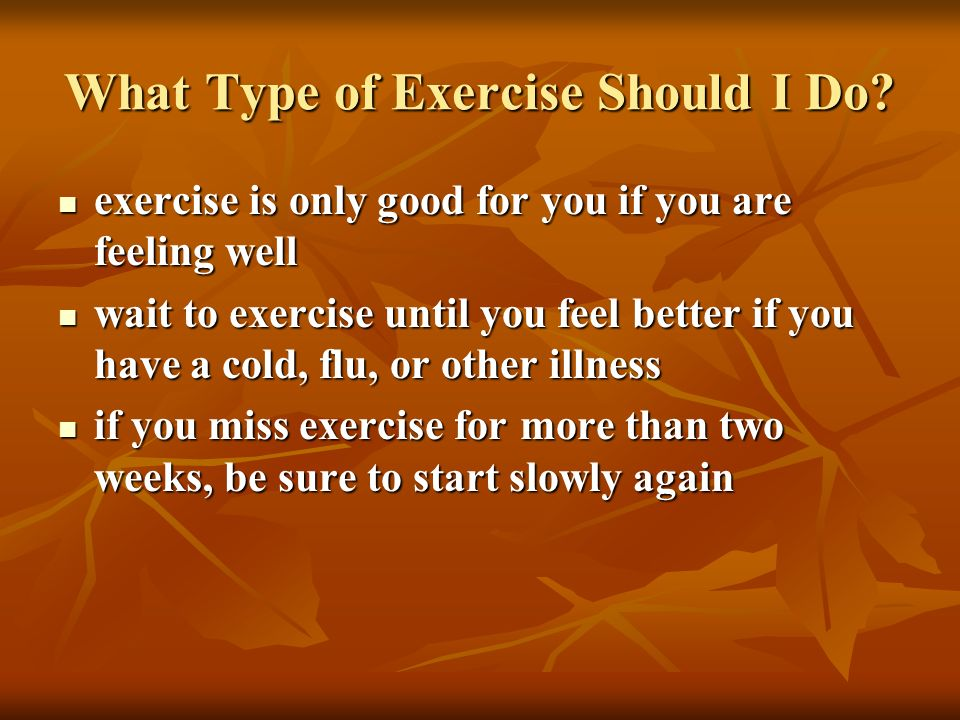 What Type of Exercise Should I Do? exercise is only good for you if you are feeling well exercise is only good for you if you are feeling well wait to