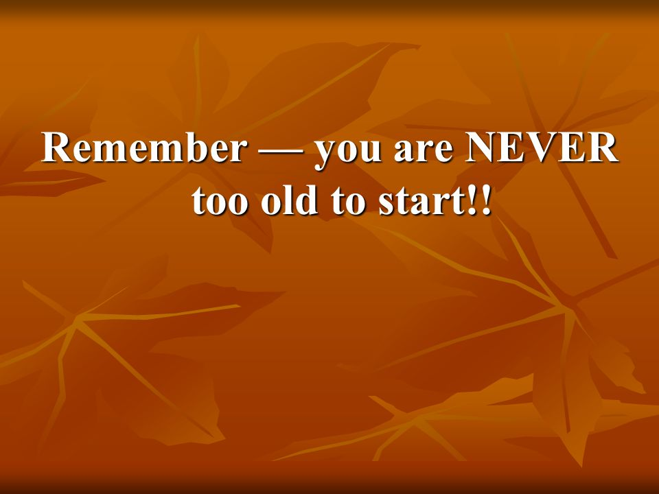 Remember you are NEVER too old to start!!