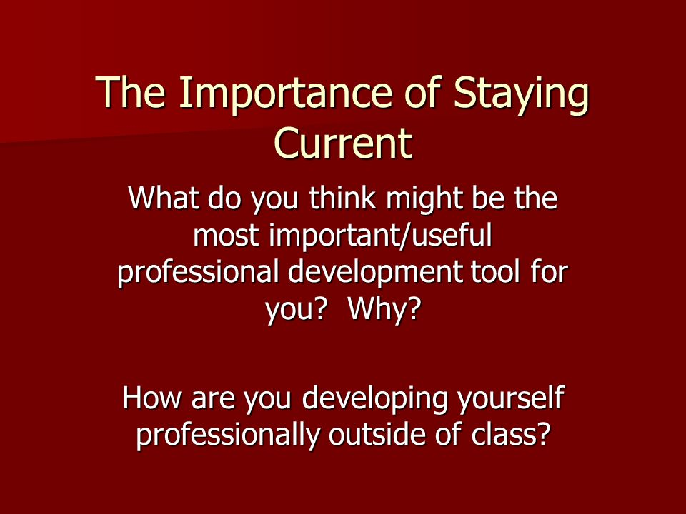 The Importance of Staying Current What do you think might be the most important/useful professional development tool for you.