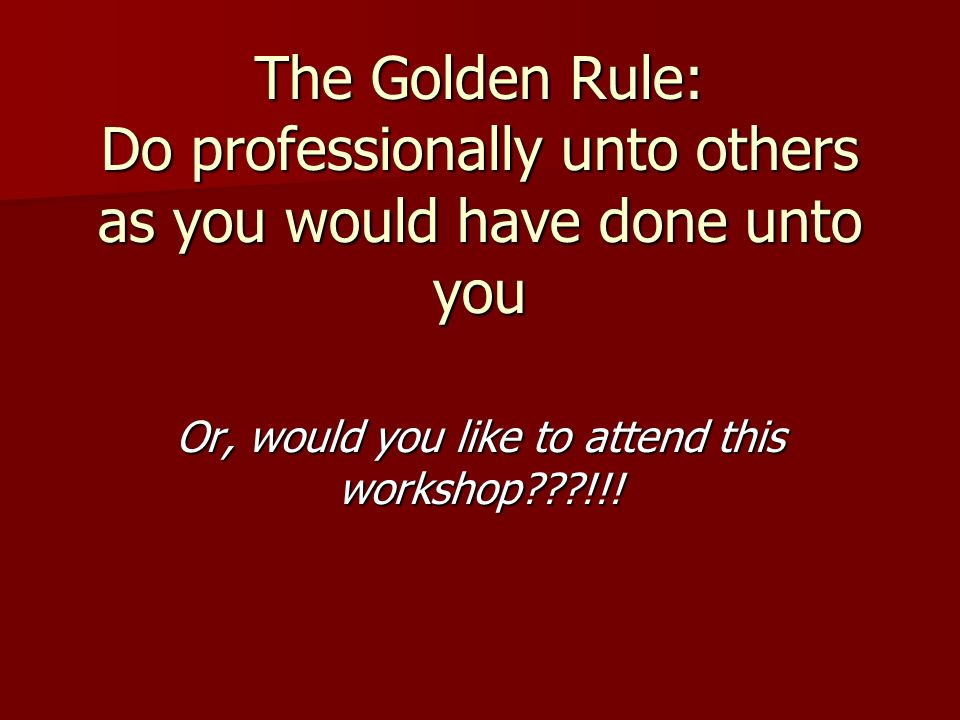 The Golden Rule: Do professionally unto others as you would have done unto you Or, would you like to attend this workshop???!!!
