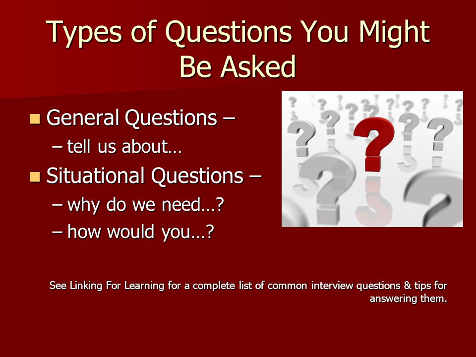 Types of Questions You Might Be Asked General Questions – General Questions – –tell us about… Situational Questions – Situational Questions – –why do