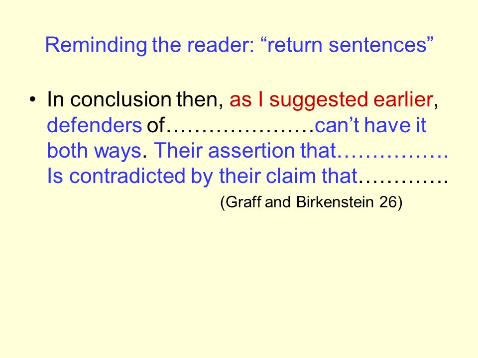 Reminding the reader: return sentences In conclusion then, as I suggested earlier, defenders of…………………cant have it both ways. Their assertion that…………