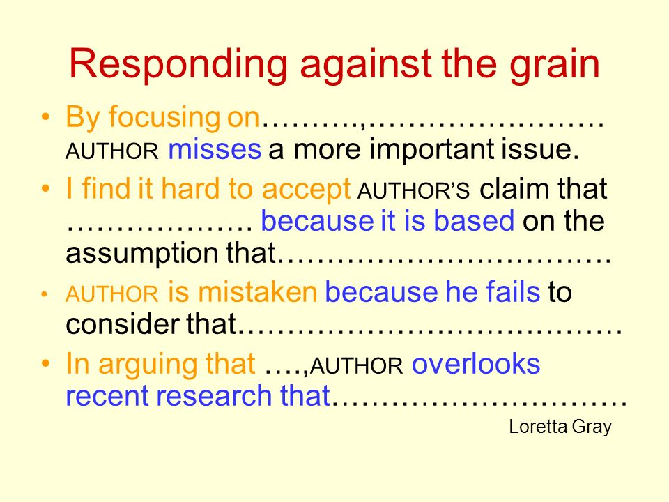 Responding against the grain By focusing on……….,…………………… AUTHOR misses a more important issue. I find it hard to accept AUTHORS claim that ………………. bec
