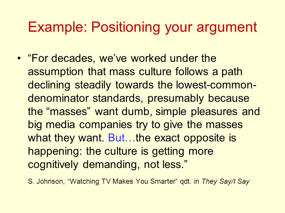 Example: Positioning your argument For decades, weve worked under the assumption that mass culture follows a path declining steadily towards the lowest-common- denominator standards, presumably because the masses want dumb, simple pleasures and big media companies try to give the masses what they want.