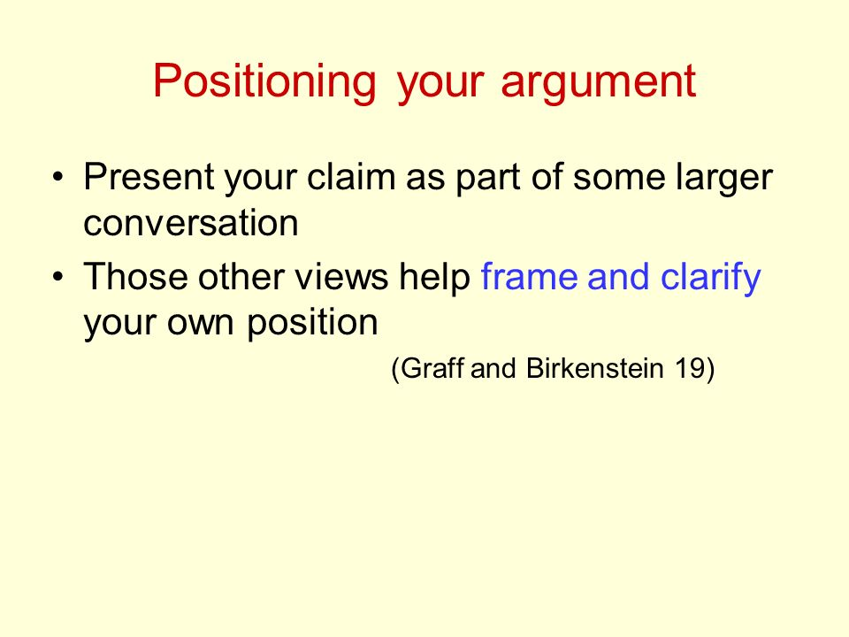 Positioning your argument Present your claim as part of some larger conversation Those other views help frame and clarify your own position (Graff and Birkenstein 19)