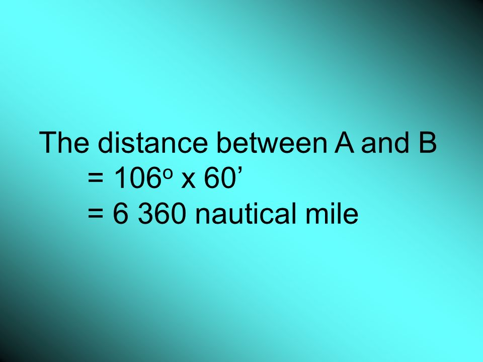 The distance between A and B = 106 o x 60 = 6 360 nautical mile