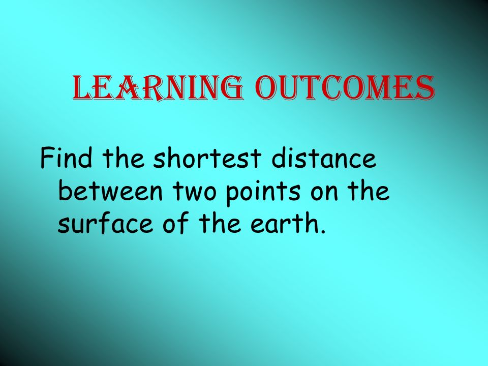Learning Outcomes Find the shortest distance between two points on the surface of the earth.