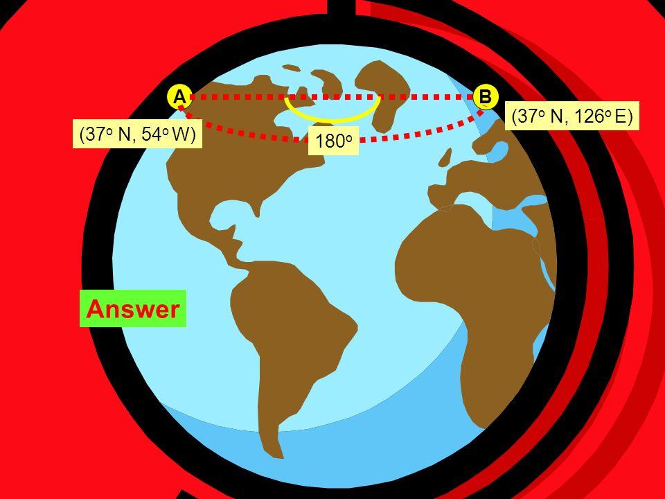 A B (37 o N, 54 o W) (37 o N, 126 o E) 180 o Answer