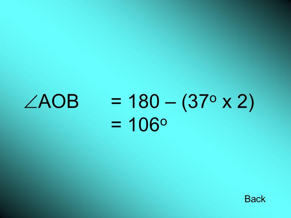 AOB = 180 – (37 o x 2) = 106 o Back