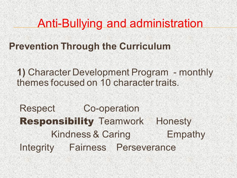 Anti-Bullying and administration Prevention Through the Curriculum 1) Character Development Program - monthly themes focused on 10 character traits.