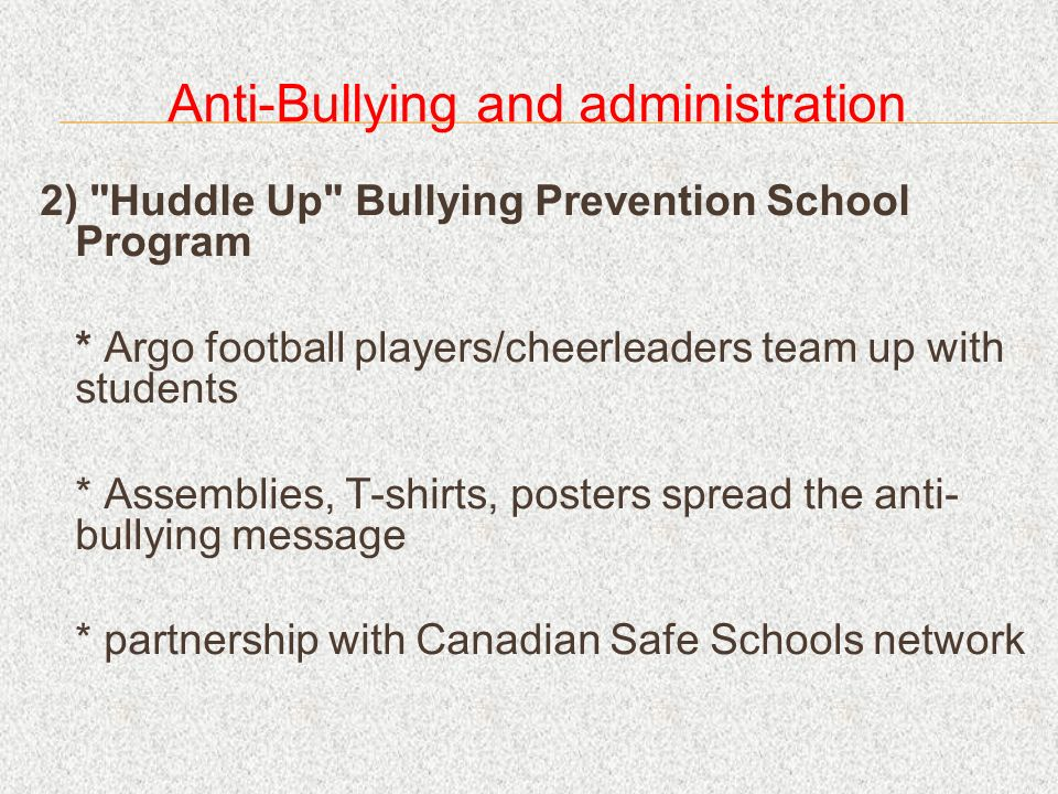 Anti-Bullying and administration 2) Huddle Up Bullying Prevention School Program * Argo football players/cheerleaders team up with students * Assemblies, T-shirts, posters spread the anti- bullying message * partnership with Canadian Safe Schools network