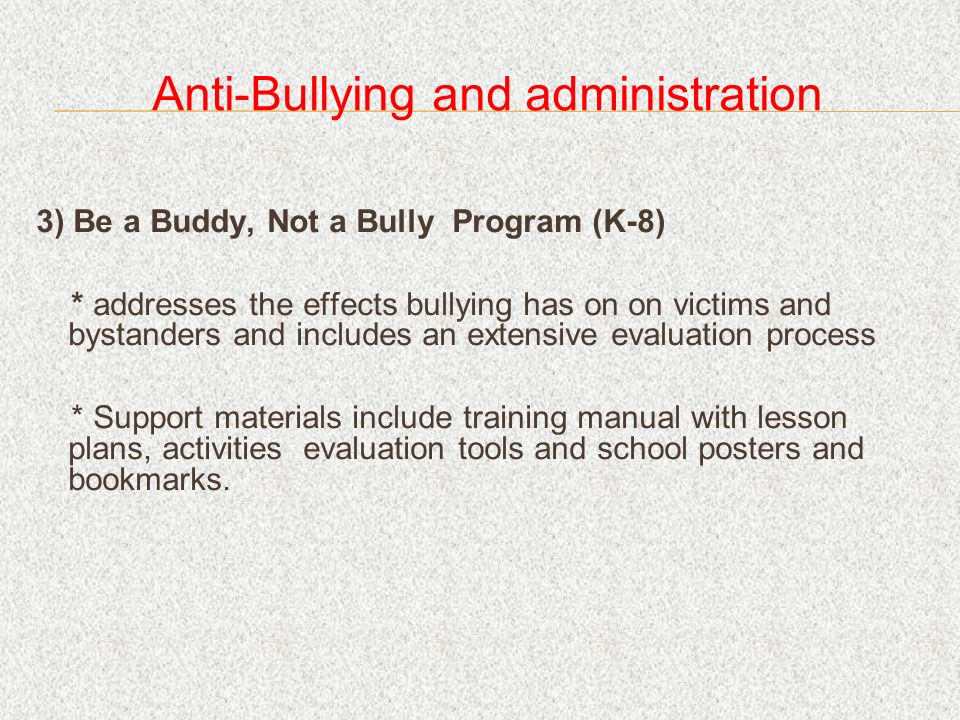 Anti-Bullying and administration 3) Be a Buddy, Not a Bully Program (K-8) * addresses the effects bullying has on on victims and bystanders and includes an extensive evaluation process * Support materials include training manual with lesson plans, activities evaluation tools and school posters and bookmarks.