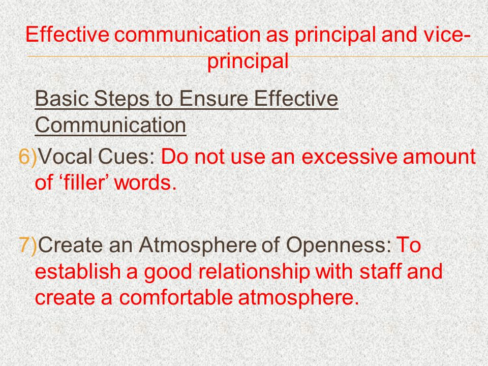 Effective communication as principal and vice- principal Basic Steps to Ensure Effective Communication Vocal Cues: Do not use an excessive amount of f