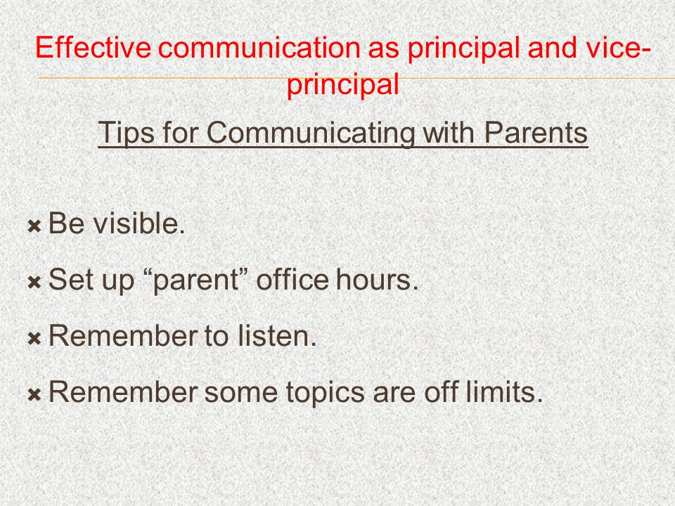 Effective communication as principal and vice- principal Tips for Communicating with Parents Be visible. Set up parent office hours. Remember to liste