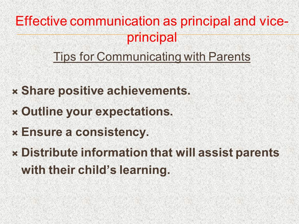 Effective communication as principal and vice- principal Tips for Communicating with Parents Share positive achievements. Outline your expectations. E
