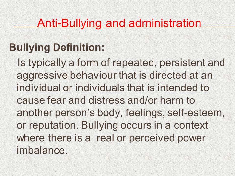 Anti-Bullying and administration Bullying Definition: Is typically a form of repeated, persistent and aggressive behaviour that is directed at an individual or individuals that is intended to cause fear and distress and/or harm to another persons body, feelings, self-esteem, or reputation.