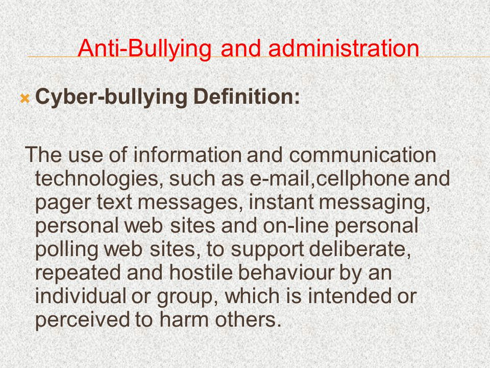 Anti-Bullying and administration Cyber-bullying Definition: The use of information and communication technologies, such as e-mail,cellphone and pager text messages, instant messaging, personal web sites and on-line personal polling web sites, to support deliberate, repeated and hostile behaviour by an individual or group, which is intended or perceived to harm others.