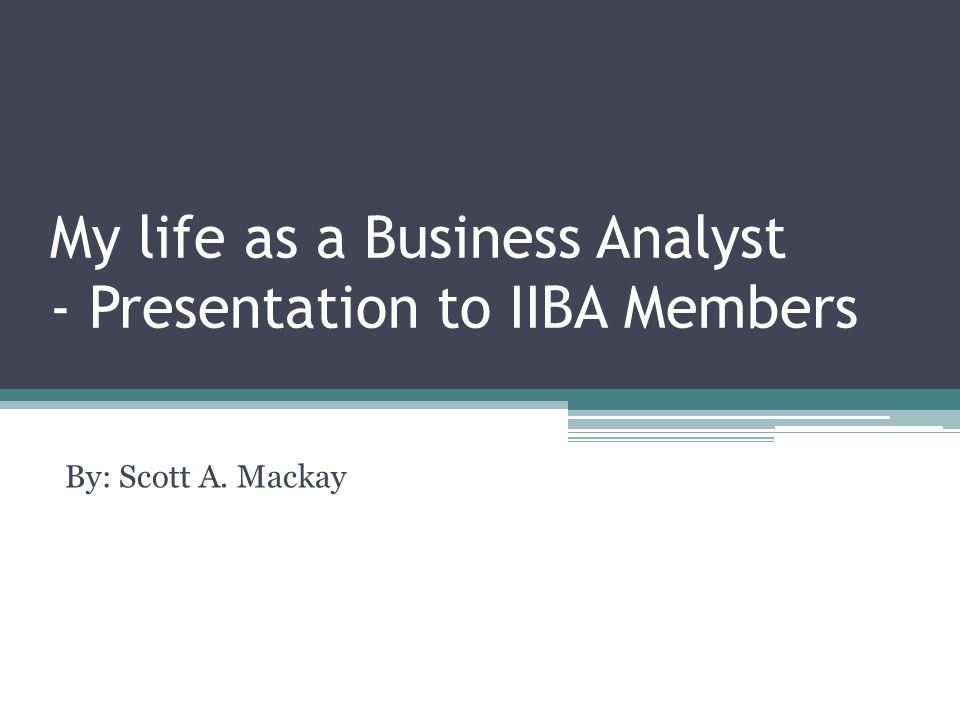 My life as a Business Analyst - Presentation to IIBA Members By: Scott A. Mackay
