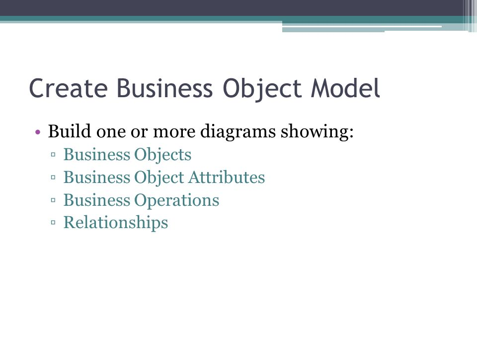 Create Business Object Model Build one or more diagrams showing: Business Objects Business Object Attributes Business Operations Relationships