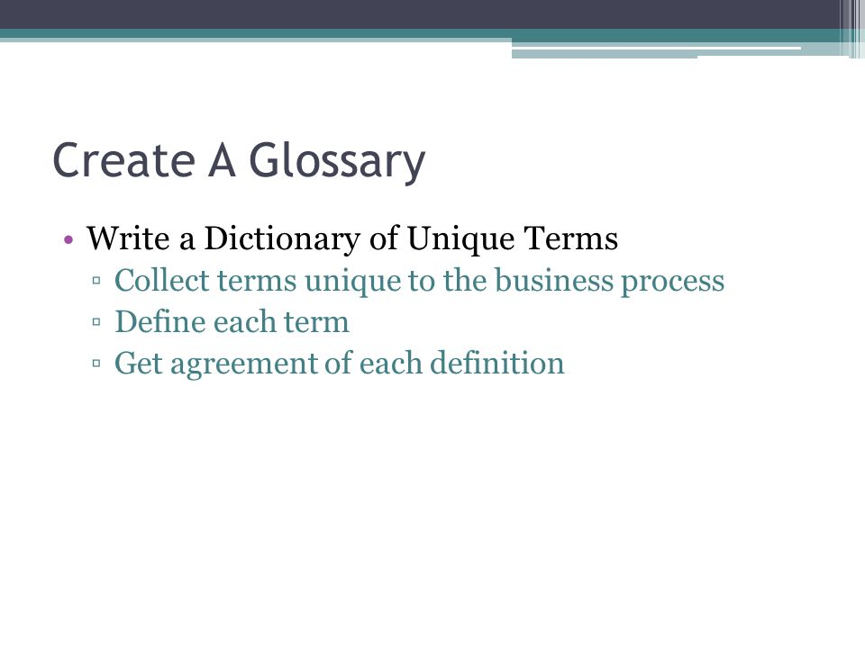 Create A Glossary Write a Dictionary of Unique Terms Collect terms unique to the business process Define each term Get agreement of each definition