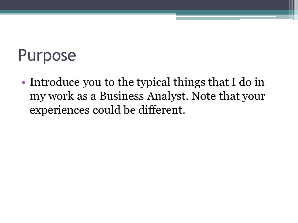 Purpose Introduce you to the typical things that I do in my work as a Business Analyst. Note that your experiences could be different.