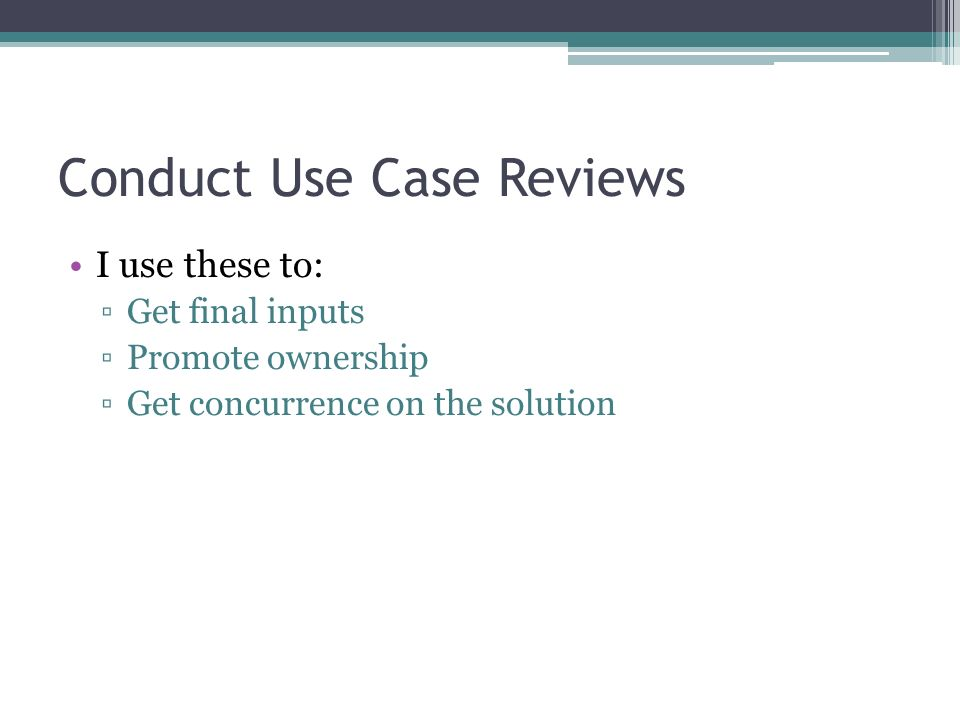 Conduct Use Case Reviews I use these to: Get final inputs Promote ownership Get concurrence on the solution