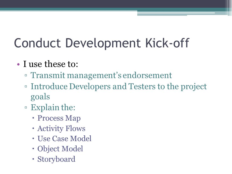 Conduct Development Kick-off I use these to: Transmit managements endorsement Introduce Developers and Testers to the project goals Explain the: Proce