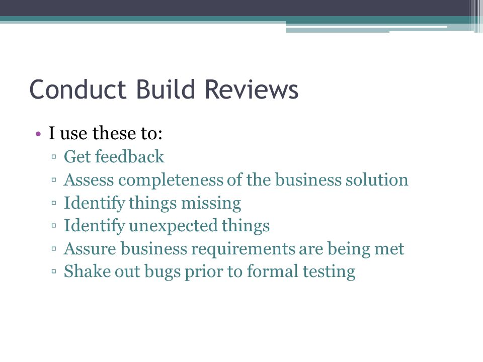 Conduct Build Reviews I use these to: Get feedback Assess completeness of the business solution Identify things missing Identify unexpected things Ass