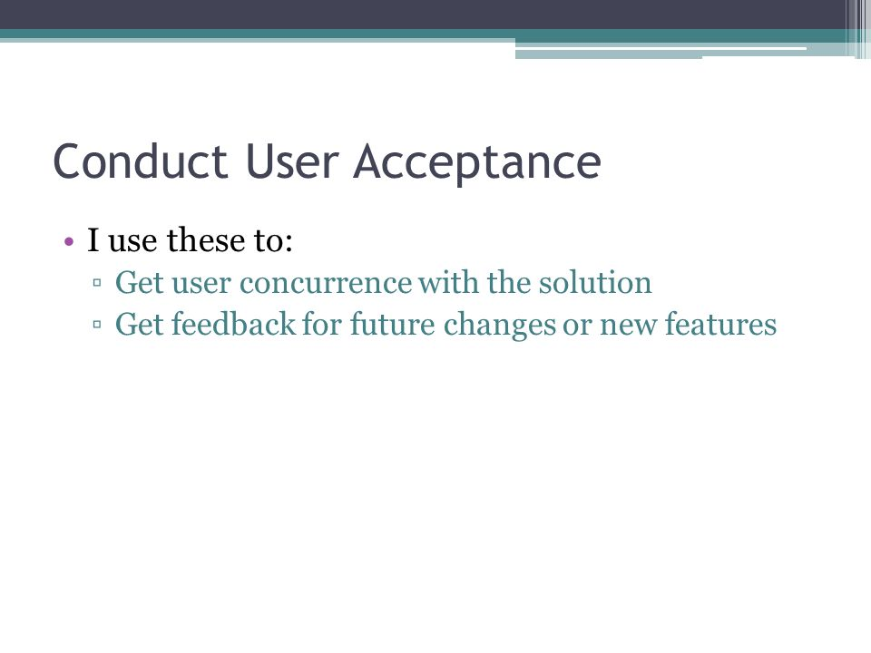 Conduct User Acceptance I use these to: Get user concurrence with the solution Get feedback for future changes or new features