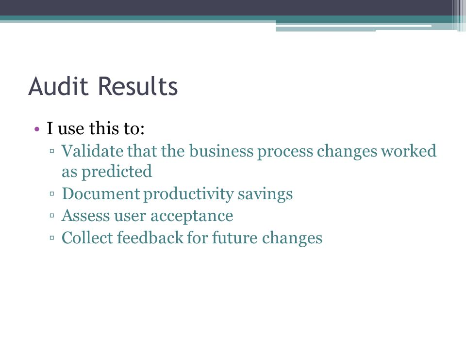 Audit Results I use this to: Validate that the business process changes worked as predicted Document productivity savings Assess user acceptance Colle