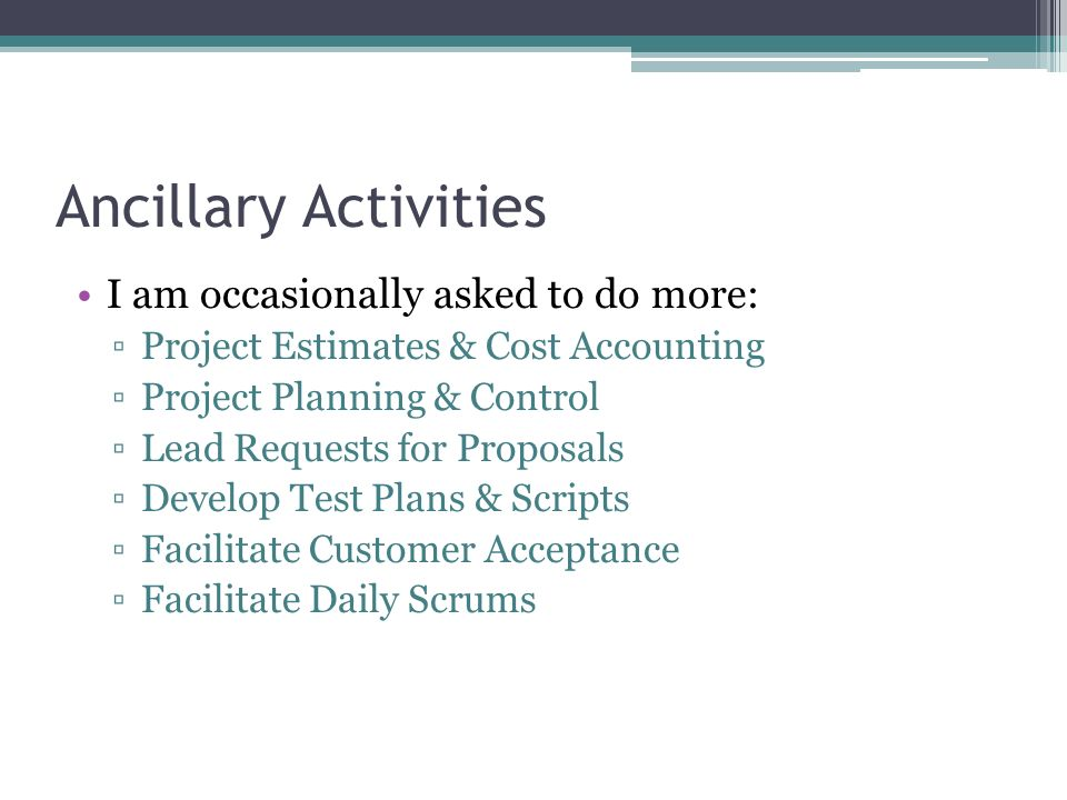 Ancillary Activities I am occasionally asked to do more: Project Estimates & Cost Accounting Project Planning & Control Lead Requests for Proposals De
