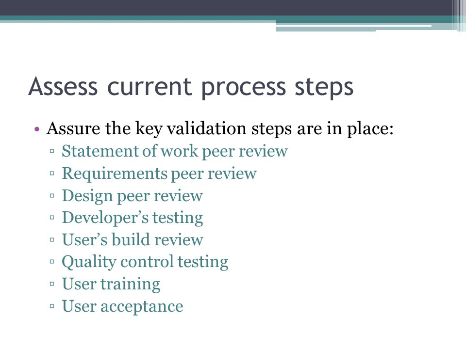 Assess current process steps Assure the key validation steps are in place: Statement of work peer review Requirements peer review Design peer review D