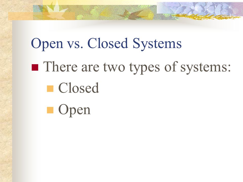 Open vs. Closed Systems There are two types of systems: Closed Open