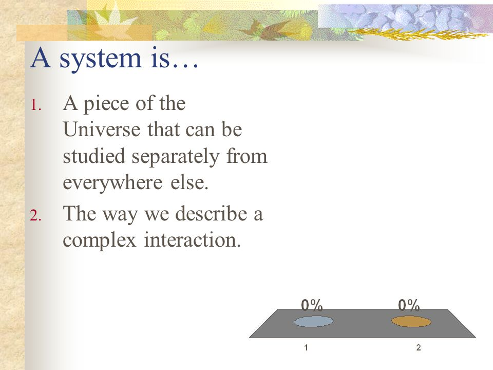 A system is… 1. A piece of the Universe that can be studied separately from everywhere else. 2. The way we describe a complex interaction.