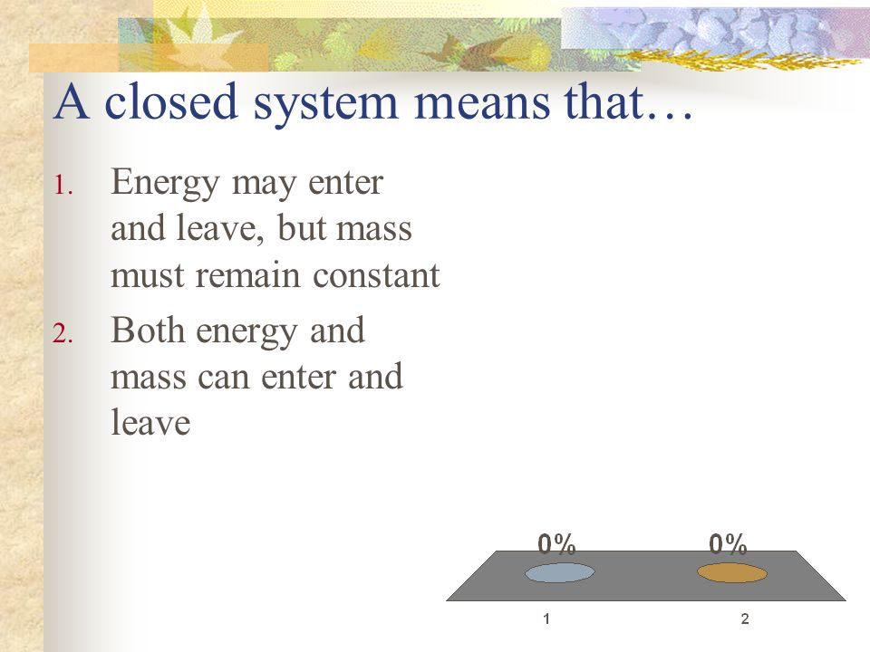A closed system means that… 1. Energy may enter and leave, but mass must remain constant 2. Both energy and mass can enter and leave