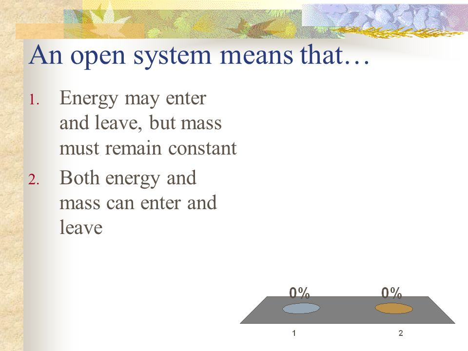 An open system means that… 1. Energy may enter and leave, but mass must remain constant 2. Both energy and mass can enter and leave