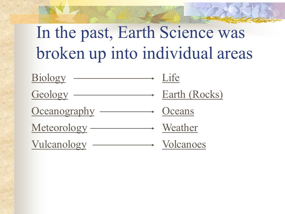 In the past, Earth Science was broken up into individual areas BiologyLife GeologyEarth (Rocks) OceanographyOceans MeteorologyWeather VulcanologyVolca