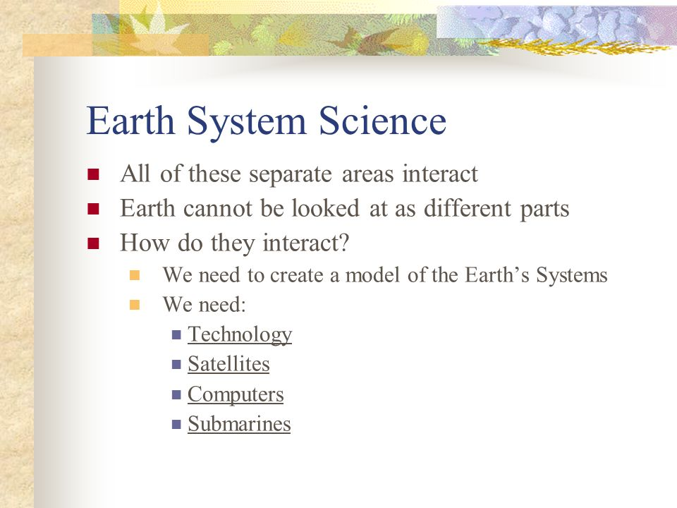 Earth System Science All of these separate areas interact Earth cannot be looked at as different parts How do they interact? We need to create a model