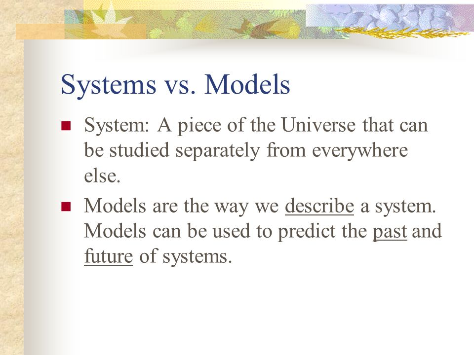 Systems vs. Models System: A piece of the Universe that can be studied separately from everywhere else. Models are the way we describe a system. Model
