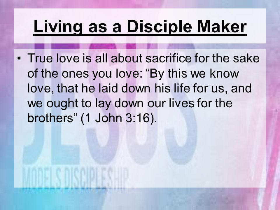 Living as a Disciple Maker True love is all about sacrifice for the sake of the ones you love: By this we know love, that he laid down his life for us