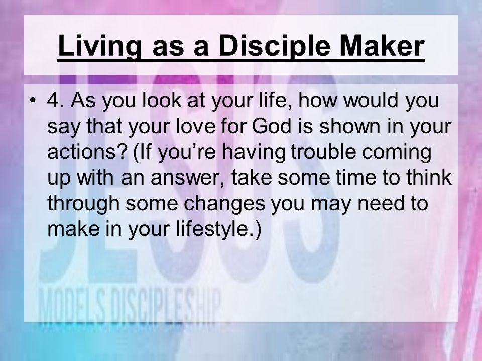 Living as a Disciple Maker 4. As you look at your life, how would you say that your love for God is shown in your actions? (If youre having trouble co
