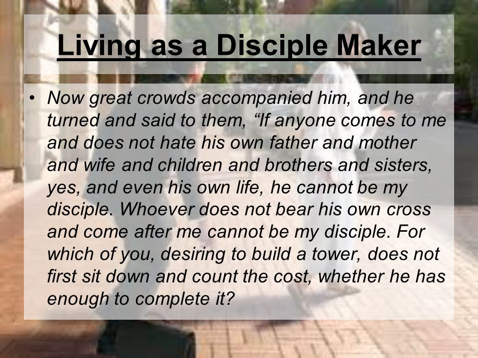 Living as a Disciple Maker Now great crowds accompanied him, and he turned and said to them, If anyone comes to me and does not hate his own father an