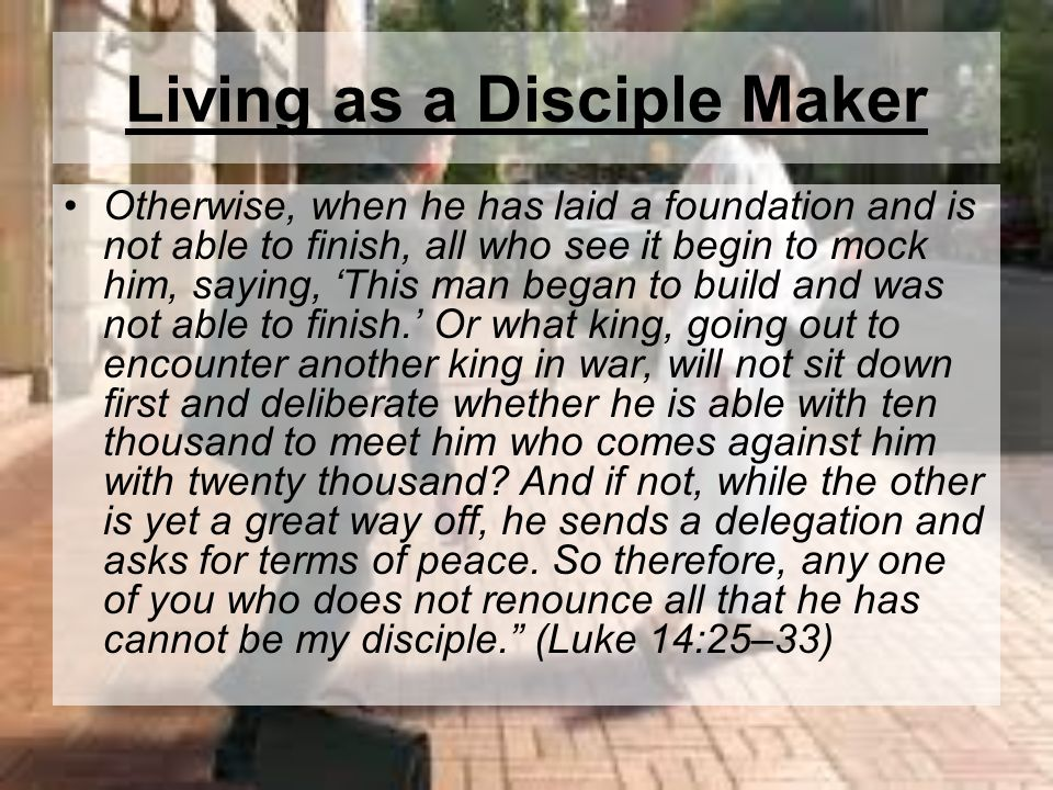 Living as a Disciple Maker Otherwise, when he has laid a foundation and is not able to finish, all who see it begin to mock him, saying, This man bega
