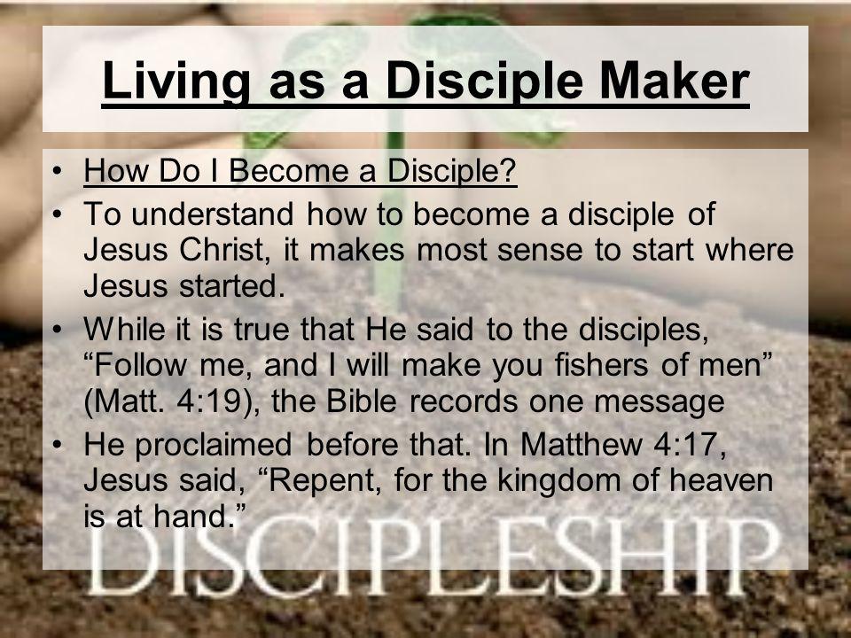 Living as a Disciple Maker How Do I Become a Disciple? To understand how to become a disciple of Jesus Christ, it makes most sense to start where Jesu
