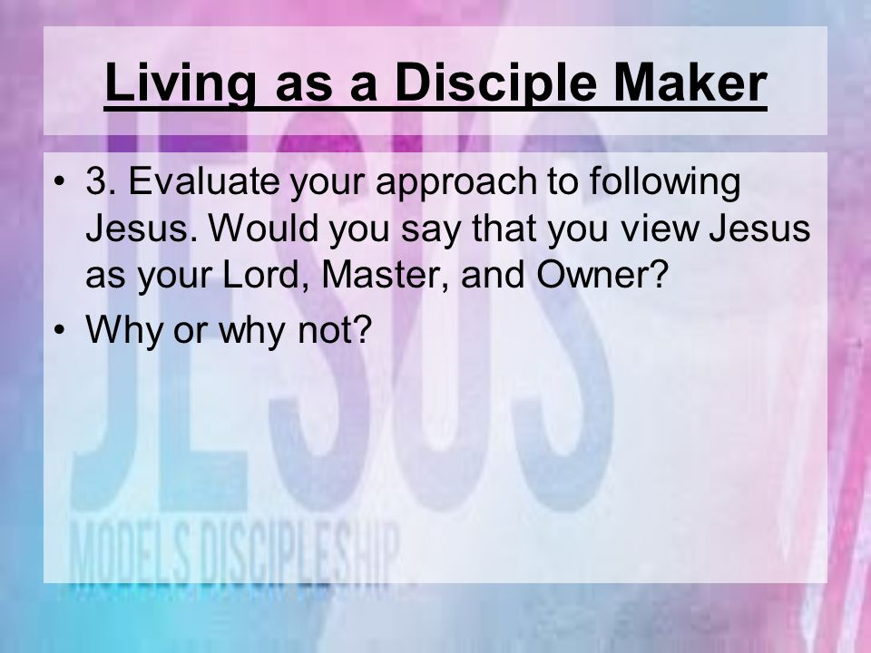 Living as a Disciple Maker 3. Evaluate your approach to following Jesus. Would you say that you view Jesus as your Lord, Master, and Owner? Why or why