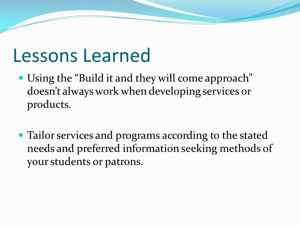 Lessons Learned Using the Build it and they will come approach doesnt always work when developing services or products. Tailor services and programs a