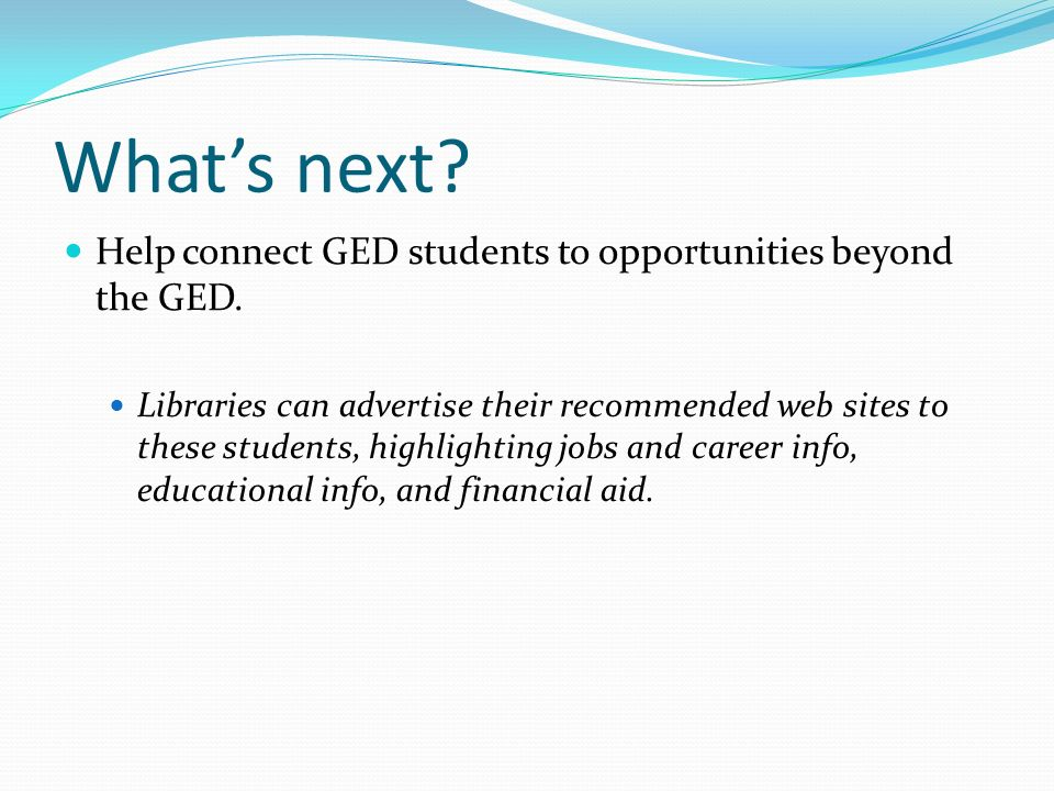 Whats next? Help connect GED students to opportunities beyond the GED. Libraries can advertise their recommended web sites to these students, highligh